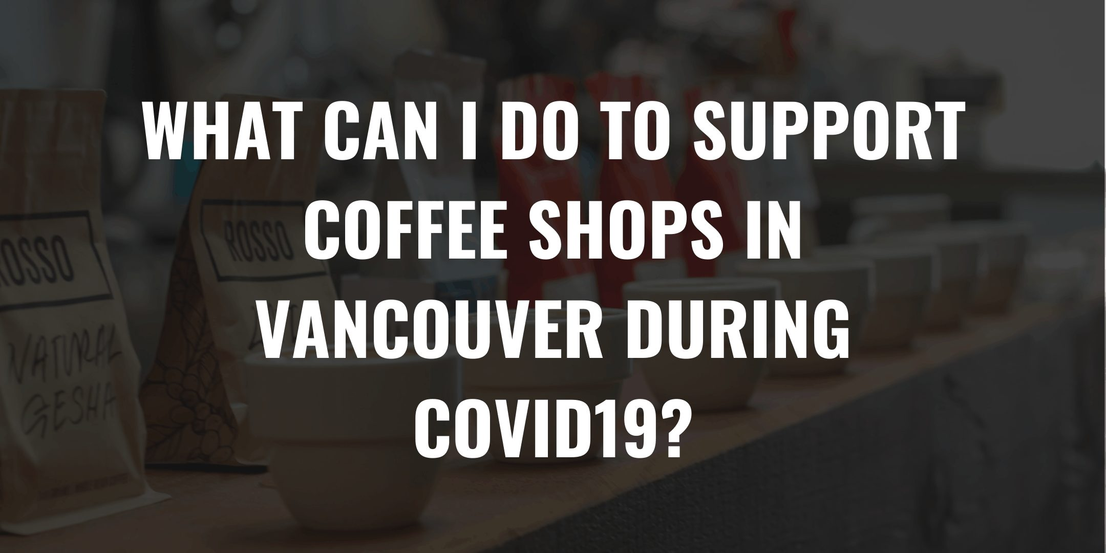WHAT CAN I DO TO SUPPORT COFFEE SHOPS IN VANCOUVER DURING COVID19
